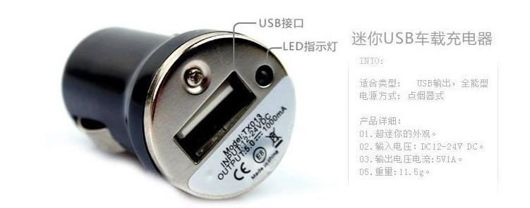 产品名称:迷你车充 颜色:多种颜色 1、输入电压:12-24V,适合全球11-24V的汽车。 2、输出参数:DC5.0-5.5V 1000mA。 车用充电器,配接PDA、手机、数码MP3、MP4、相机等设备接头,即可对你的产品进行充电; -充电器电路设计过压、过流、过温和短路保护,更有效的保护你的电池和爱机,使其达到最佳的工作; -通用性输入设计,持续输出电压,内置抗电磁干扰滤波 ,注重你同时充电 和使用你的爱机; -ABS防火环保材料外壳,采用光面高亮外观设计,有效的防止划伤。